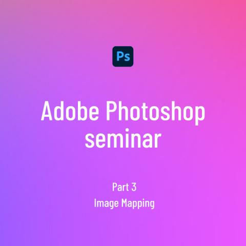 Adobe Photoshop seminar 3 - Image Mapping