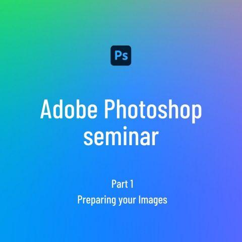 Adobe Photoshop seminar 1 - Preparing your Images
