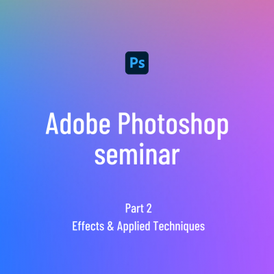 Adobe Photoshop seminar 2 - Effects & Applied Techniques